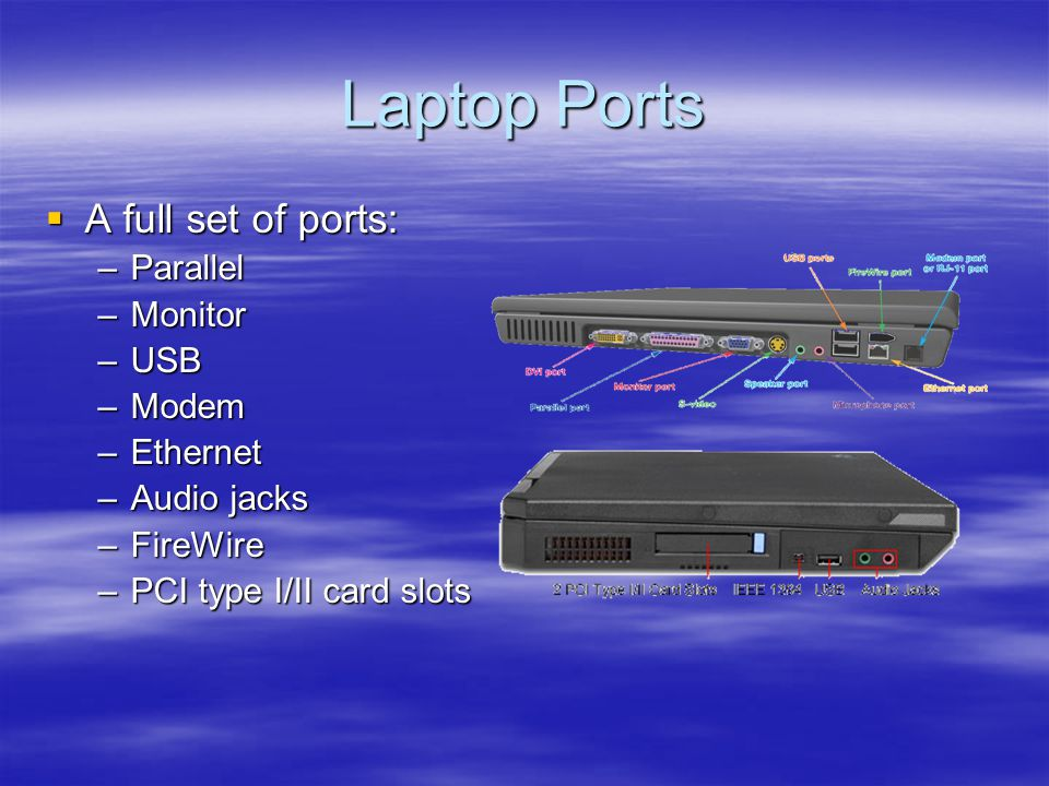 Laptop Ports A full set of ports: A full set of ports: –Parallel –Monitor –USB –Modem –Ethernet –Audio jacks –FireWire –PCI type I/II card slots