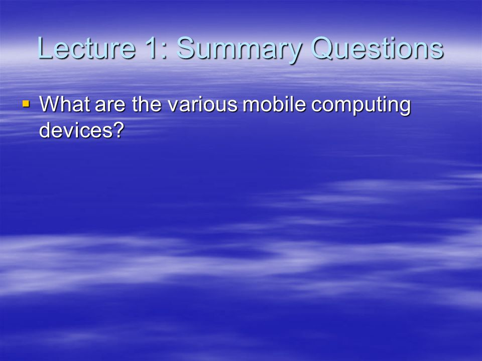 Lecture 1: Summary Questions What are the various mobile computing devices? What are the various mobile computing devices?