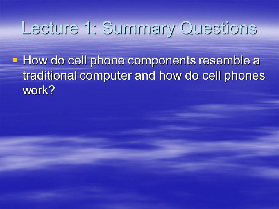 Lecture 1: Summary Questions How do cell phone components resemble a traditional computer and how do cell phones work.