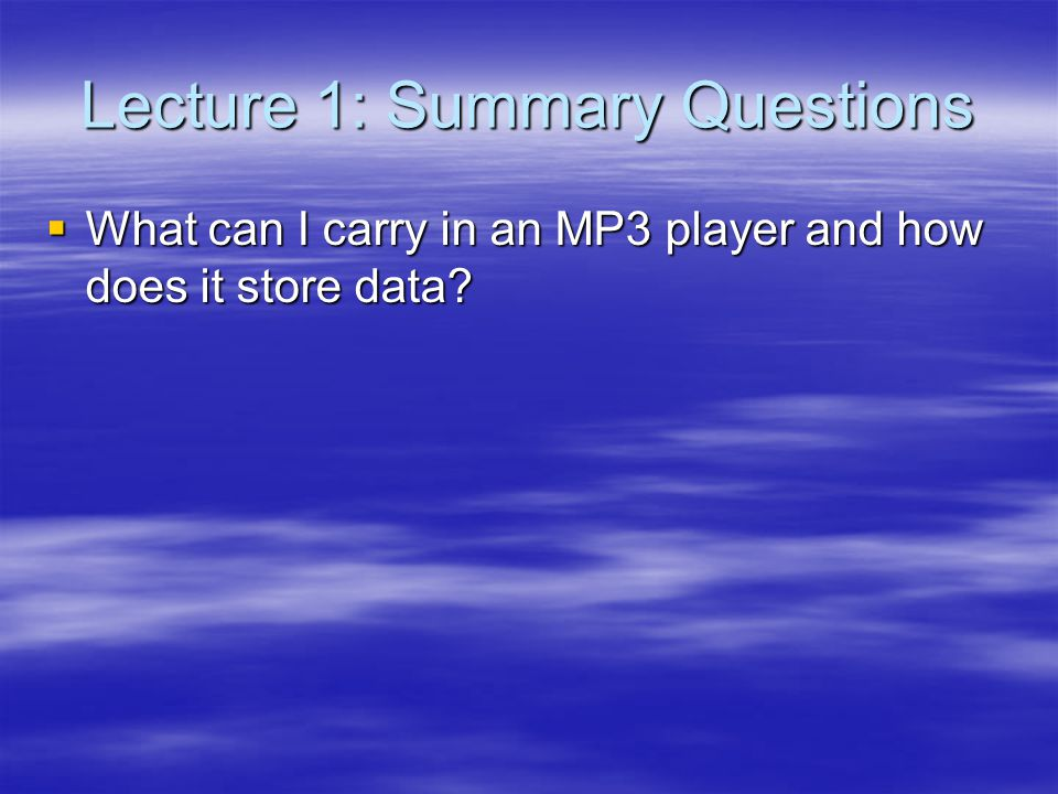 Lecture 1: Summary Questions What can I carry in an MP3 player and how does it store data.