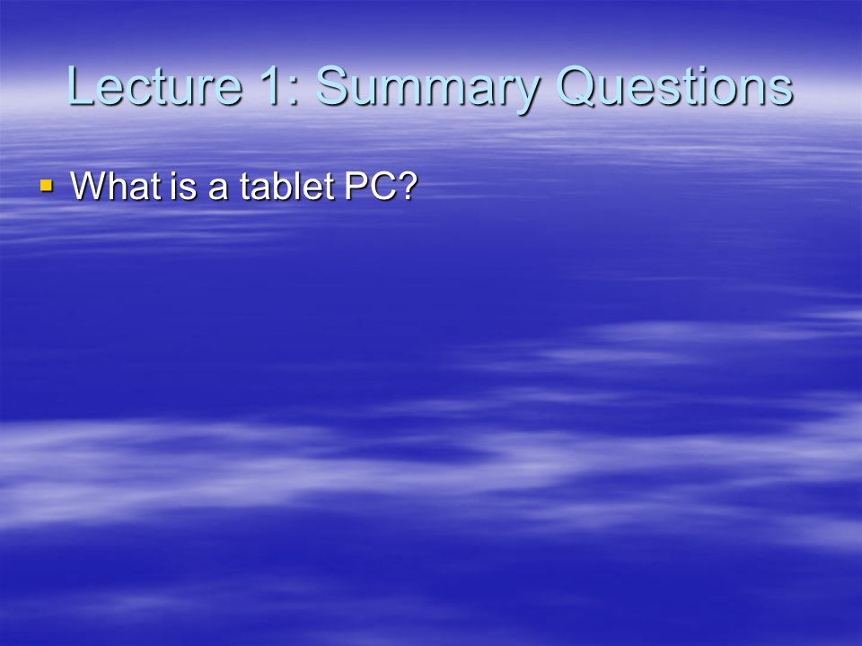Lecture 1: Summary Questions What is a tablet PC? What is a tablet PC?