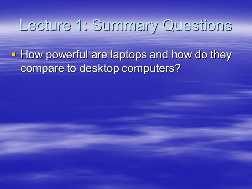 Lecture 1: Summary Questions How powerful are laptops and how do they compare to desktop computers? How powerful are laptops and how do they compare t
