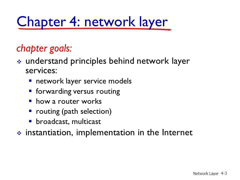 Network Layer 4-3 Chapter 4: network layer chapter goals: understand principles behind network layer services: network layer service models forwarding