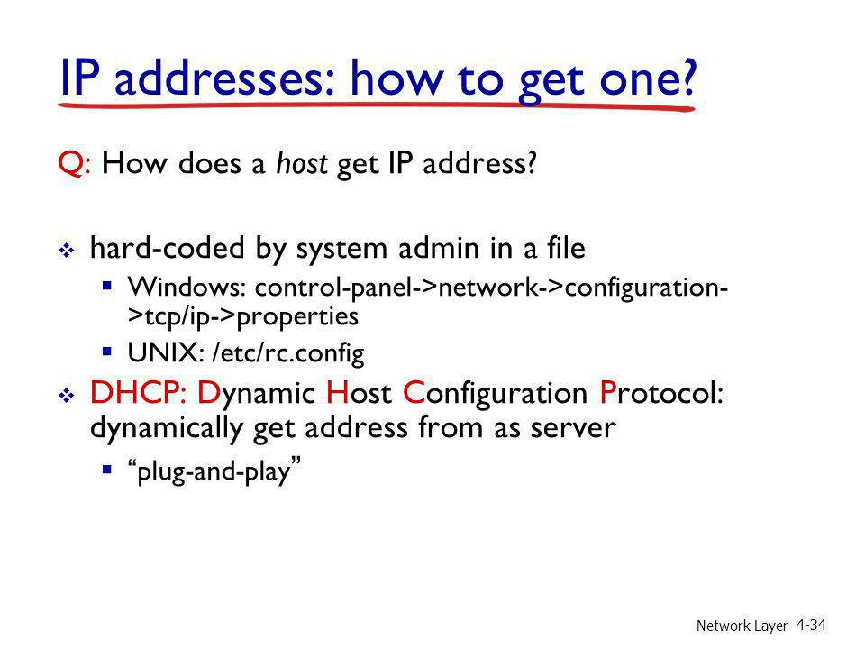 Network Layer 4-34 IP addresses: how to get one? Q: How does a host get IP address? hard-coded by system admin in a file Windows: control-panel->netwo