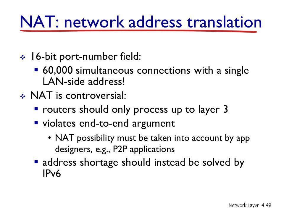 Network Layer 4-49 16-bit port-number field: 60,000 simultaneous connections with a single LAN-side address! NAT is controversial: routers should only