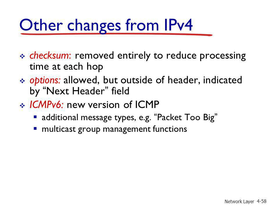 Network Layer 4-58 Other changes from IPv4 checksum: removed entirely to reduce processing time at each hop options: allowed, but outside of header, i