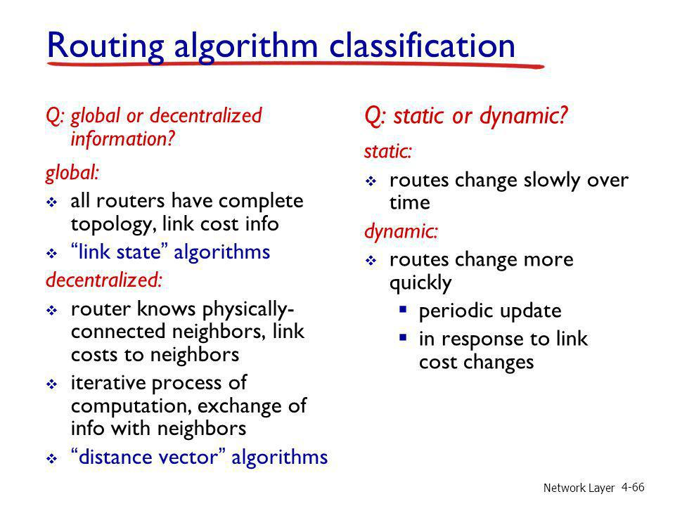 Network Layer 4-66 Routing algorithm classification Q: global or decentralized information? global: all routers have complete topology, link cost info