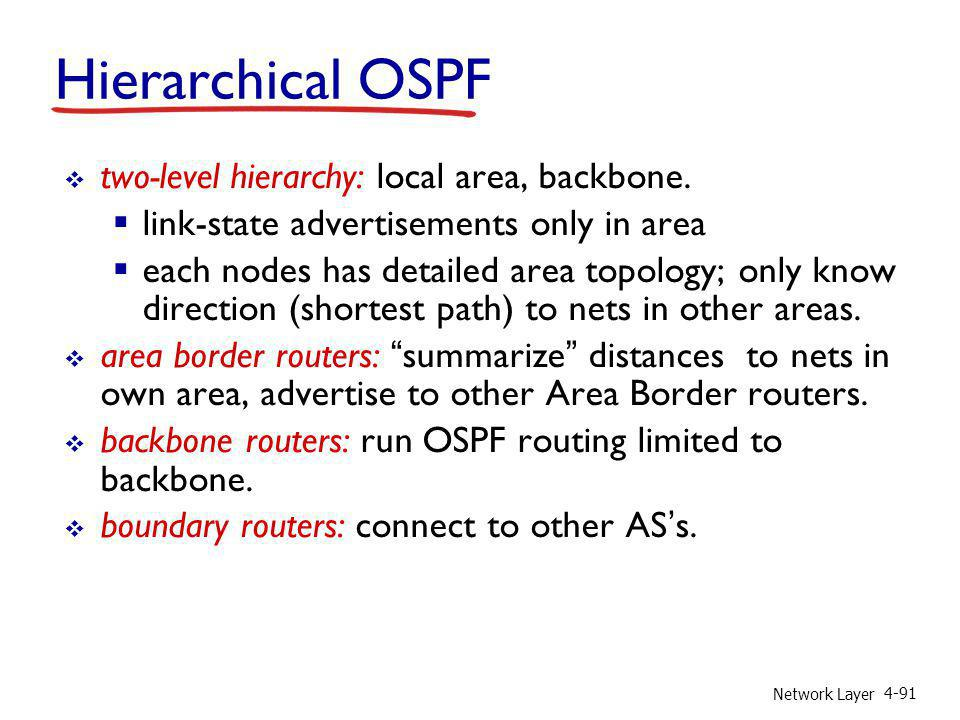 Network Layer 4-91 two-level hierarchy: local area, backbone. link-state advertisements only in area each nodes has detailed area topology; only know