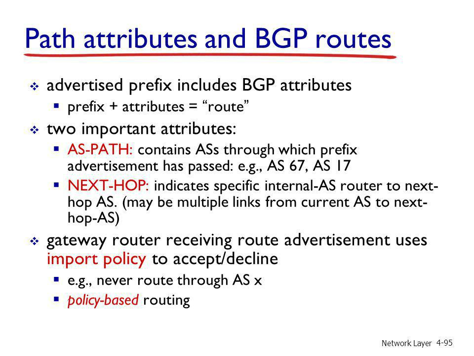 Network Layer 4-95 Path attributes and BGP routes advertised prefix includes BGP attributes prefix + attributes = route two important attributes: AS-P