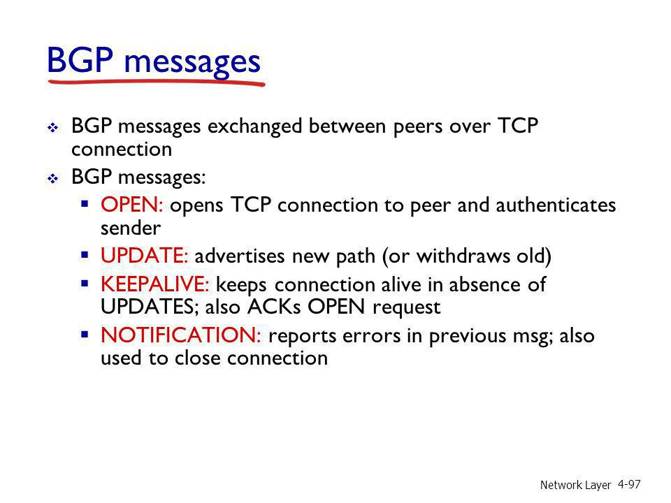 Network Layer 4-97 BGP messages BGP messages exchanged between peers over TCP connection BGP messages: OPEN: opens TCP connection to peer and authenti