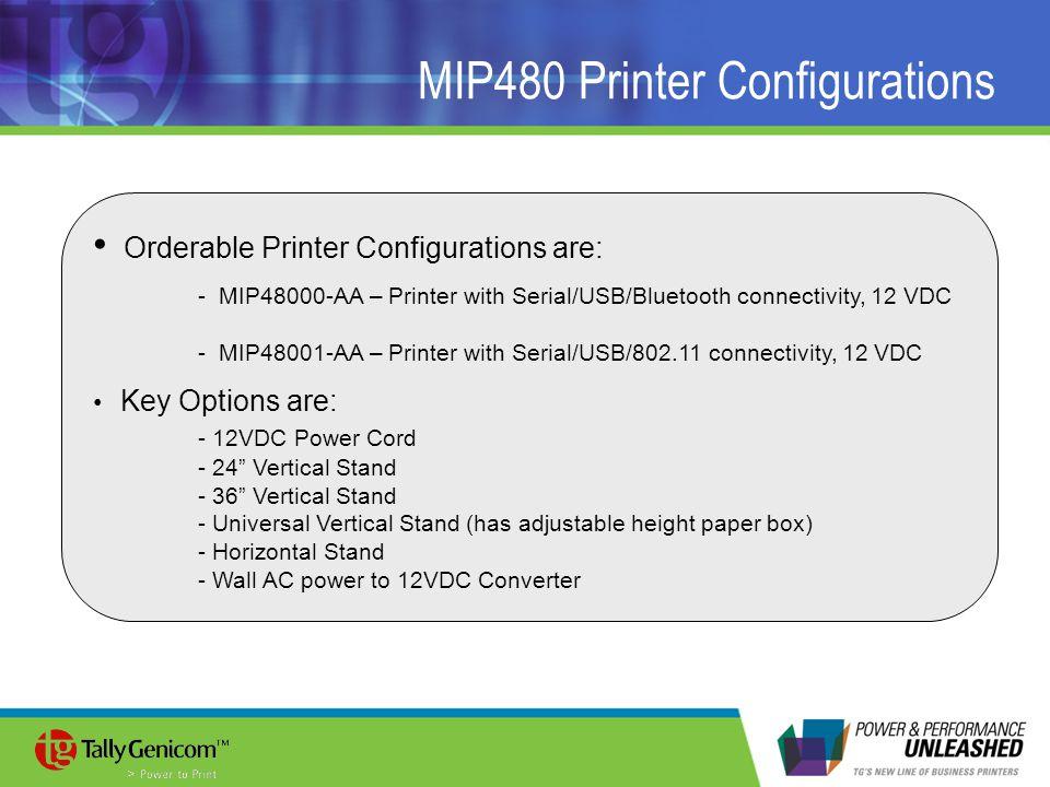 MIP480 Printer Configurations Orderable Printer Configurations are: - MIP48000-AA – Printer with Serial/USB/Bluetooth connectivity, 12 VDC - MIP48001-