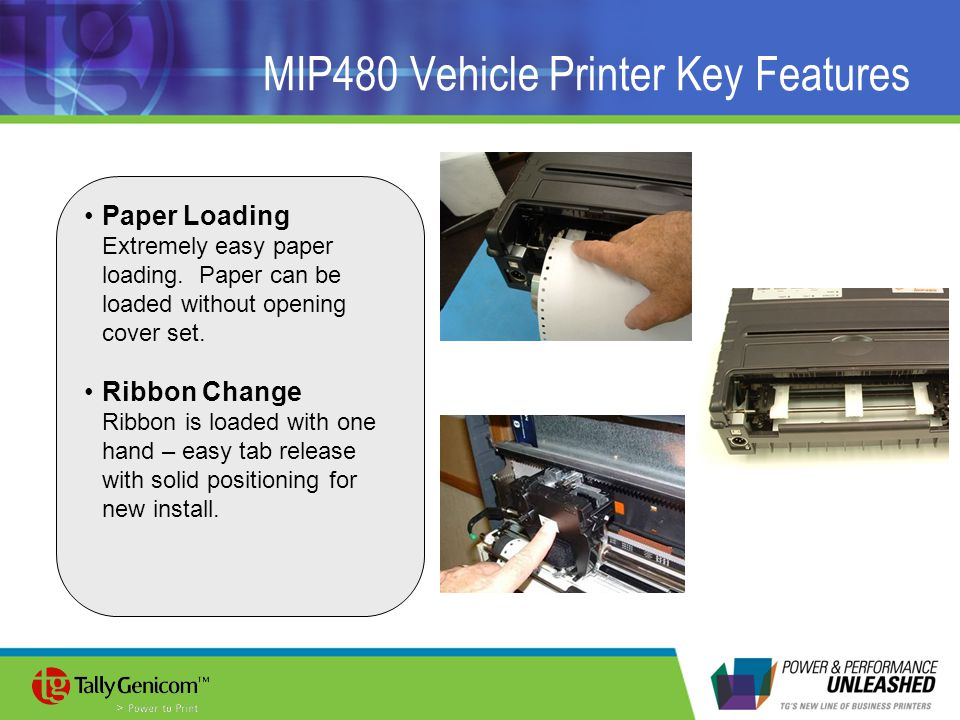 MIP480 Vehicle Printer Key Features Paper Loading Extremely easy paper loading. Paper can be loaded without opening cover set. Ribbon Change Ribbon is