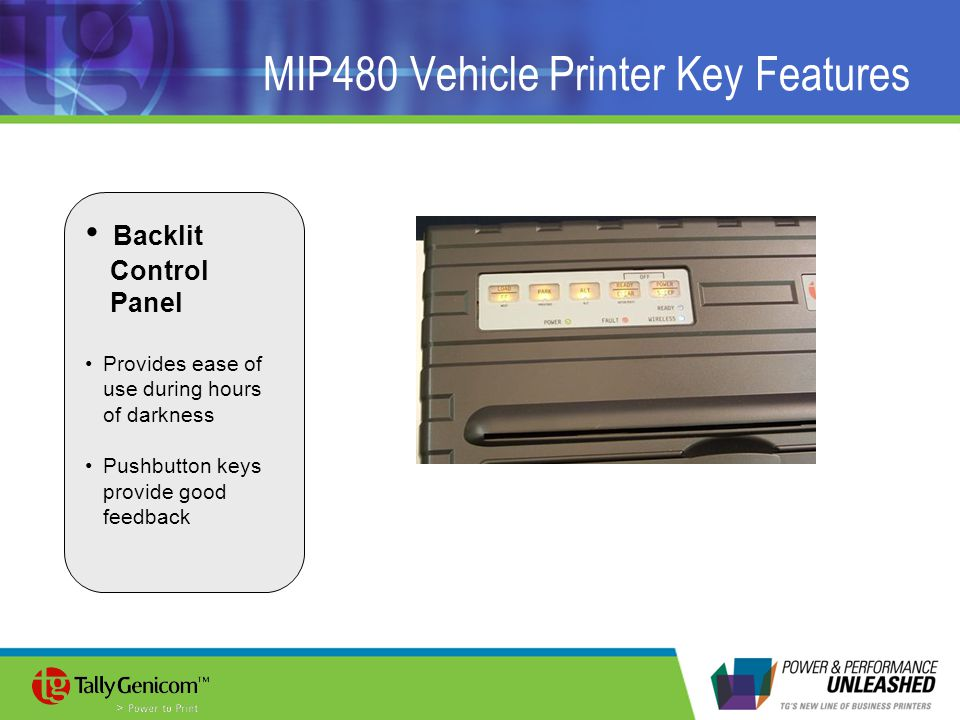MIP480 Vehicle Printer Key Features Backlit Control Panel Provides ease of use during hours of darkness Pushbutton keys provide good feedback