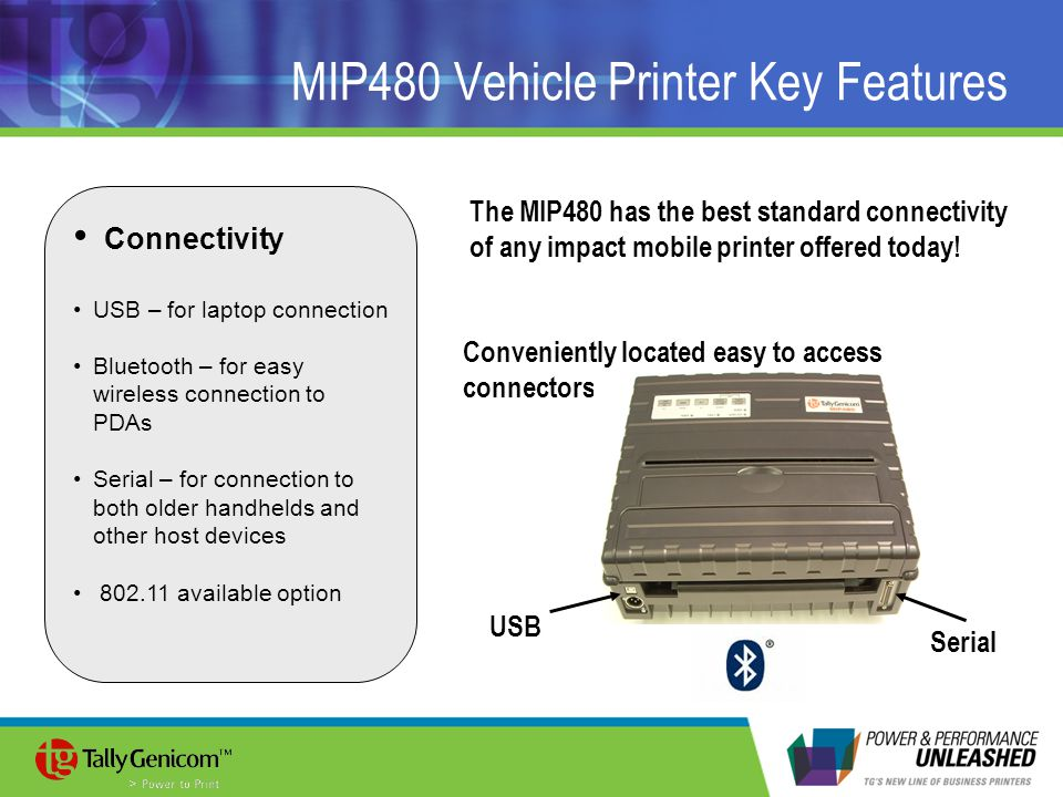 MIP480 Vehicle Printer Key Features Connectivity USB – for laptop connection Bluetooth – for easy wireless connection to PDAs Serial – for connection