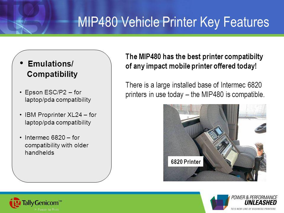 MIP480 Vehicle Printer Key Features Emulations/ Compatibility Epson ESC/P2 – for laptop/pda compatibility IBM Proprinter XL24 – for laptop/pda compati