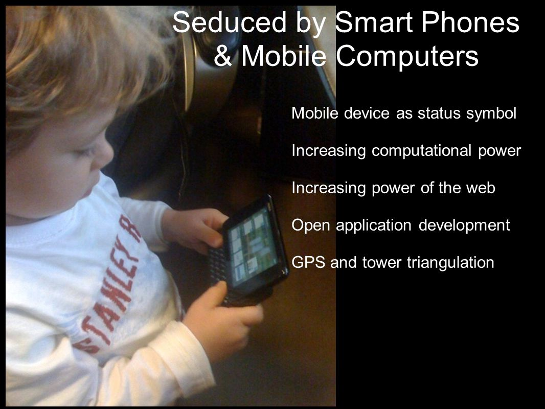 Seduced by Smart Phones & Mobile Computers Mobile device as status symbol Increasing computational power Increasing power of the web Open application