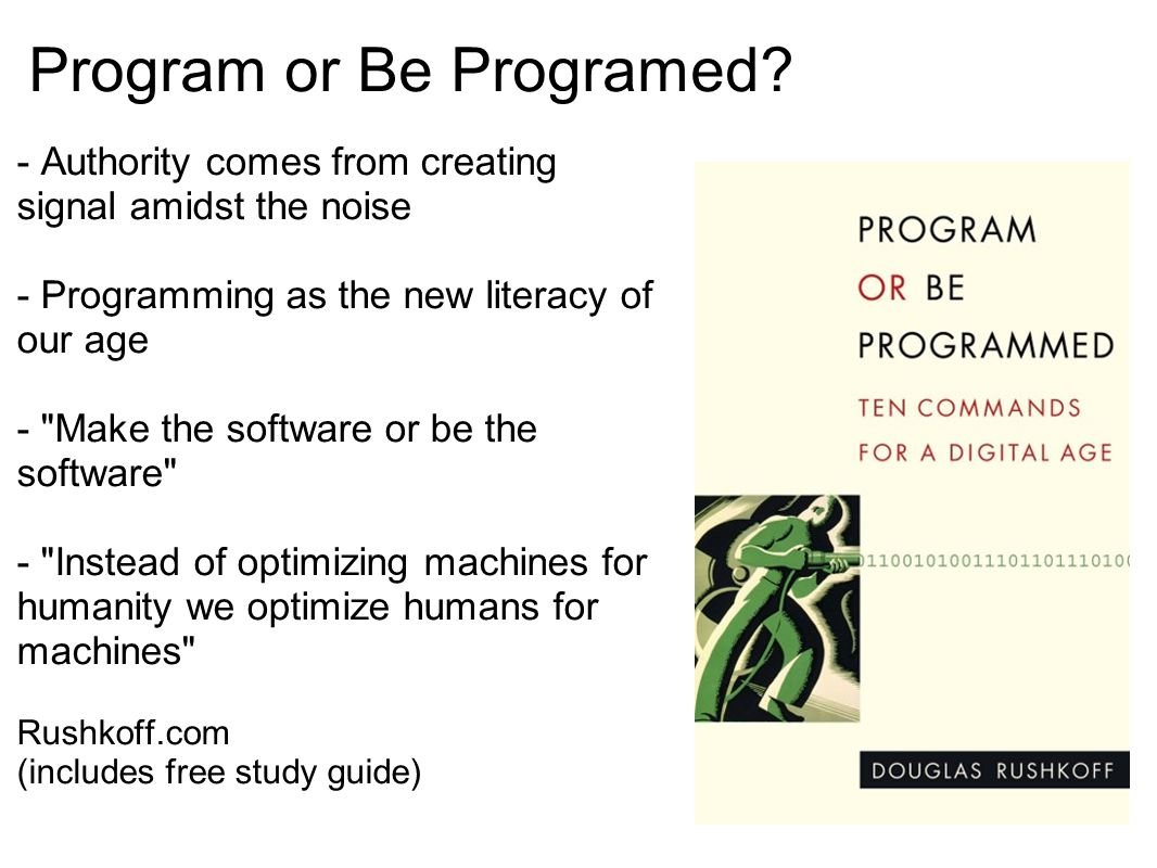 Program or Be Programed? - Authority comes from creating signal amidst the noise - Programming as the new literacy of our age -