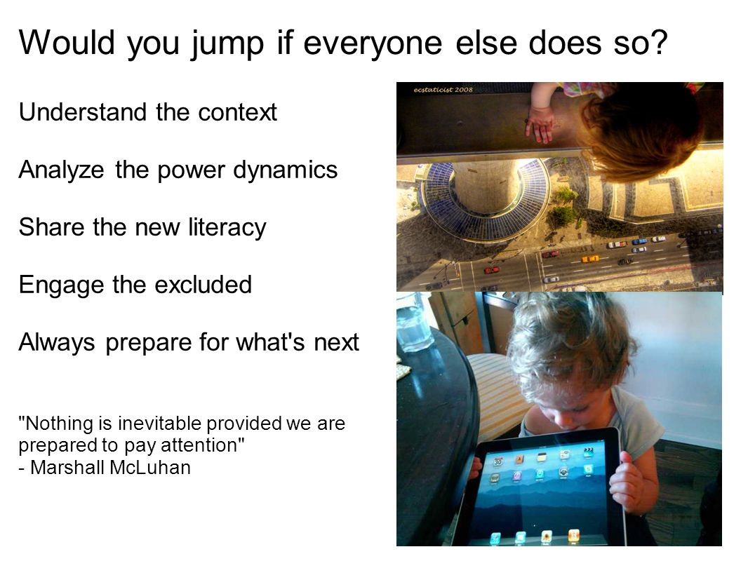 Would you jump if everyone else does so? Understand the context Analyze the power dynamics Share the new literacy Engage the excluded Always prepare f