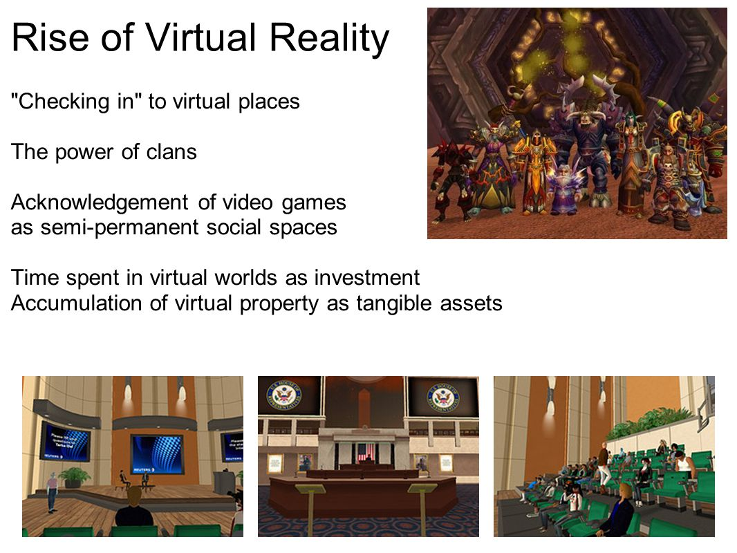 Rise of Virtual Reality Checking in to virtual places The power of clans Acknowledgement of video games as semi-permanent social spaces Time spent in virtual worlds as investment Accumulation of virtual property as tangible assets