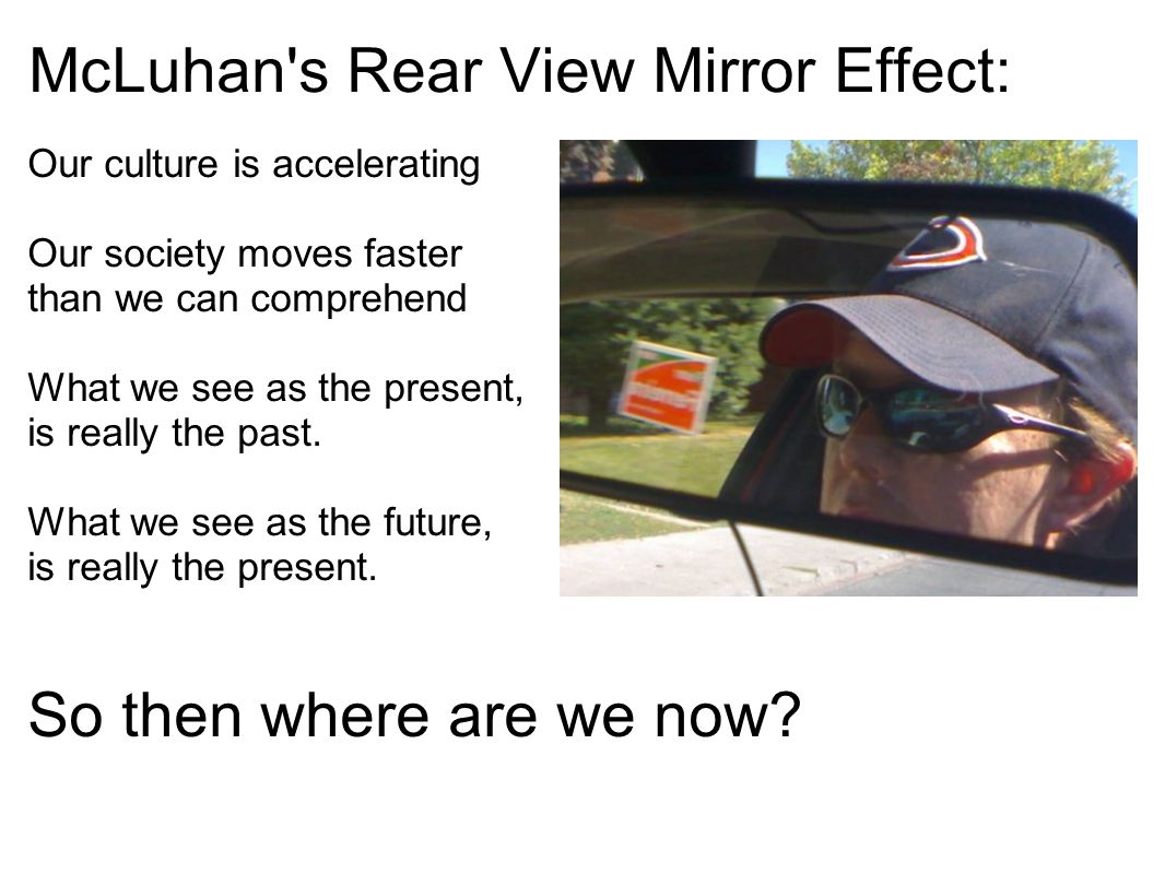 McLuhan's Rear View Mirror Effect: Our culture is accelerating Our society moves faster than we can comprehend What we see as the present, is really t