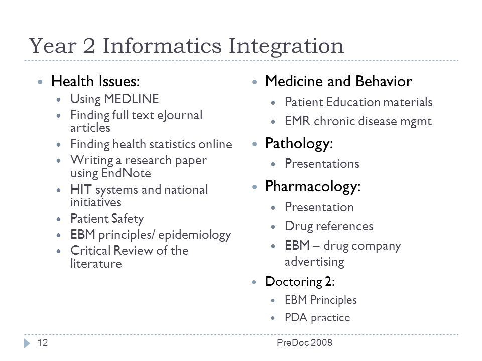 Year 2 Informatics Integration PreDoc 200812 Health Issues: Using MEDLINE Finding full text eJournal articles Finding health statistics online Writing a research paper using EndNote HIT systems and national initiatives Patient Safety EBM principles/ epidemiology Critical Review of the literature Medicine and Behavior Patient Education materials EMR chronic disease mgmt Pathology: Presentations Pharmacology: Presentation Drug references EBM – drug company advertising Doctoring 2: EBM Principles PDA practice
