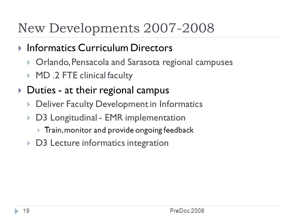 New Developments 2007-2008 PreDoc 200819 Informatics Curriculum Directors Orlando, Pensacola and Sarasota regional campuses MD.2 FTE clinical faculty Duties - at their regional campus Deliver Faculty Development in Informatics D3 Longitudinal - EMR implementation Train, monitor and provide ongoing feedback D3 Lecture informatics integration