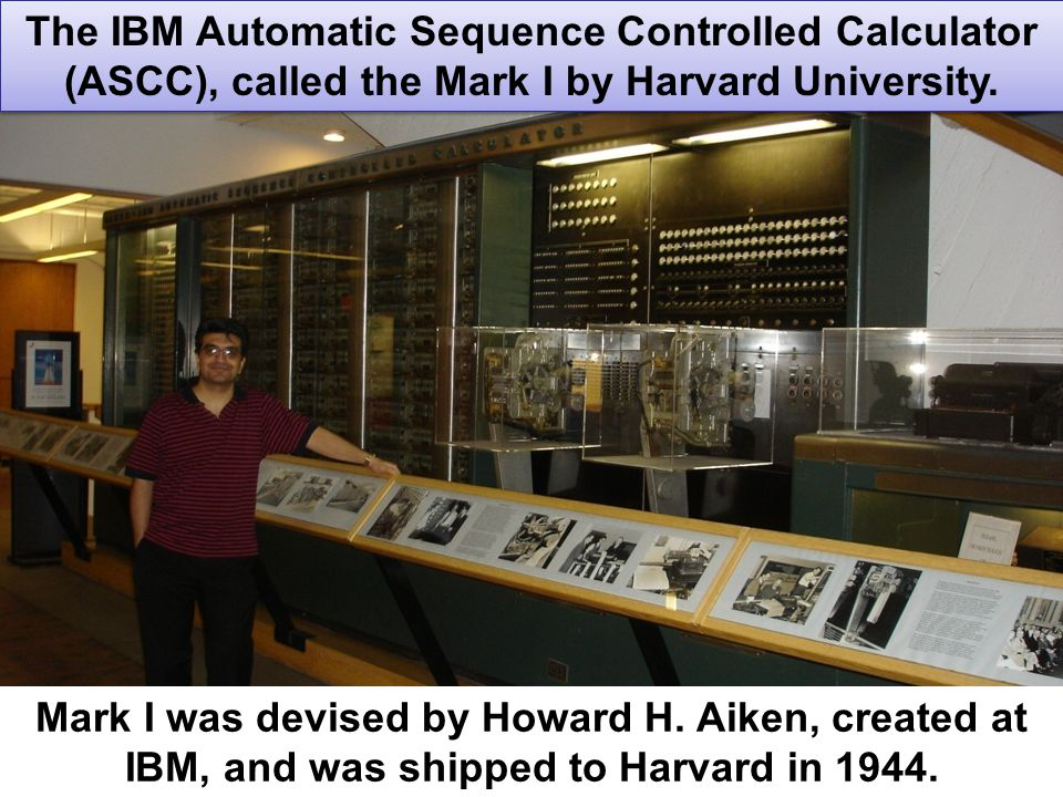 16 The IBM Automatic Sequence Controlled Calculator (ASCC), called the Mark I by Harvard University. Mark I was devised by Howard H. Aiken, created at