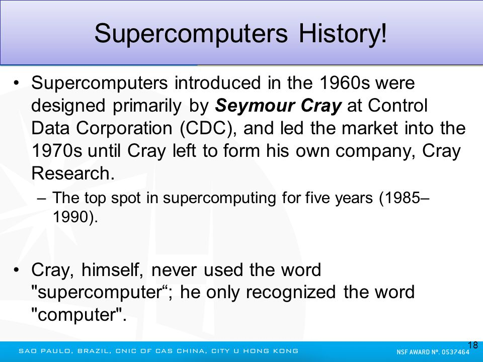 Supercomputers History! Supercomputers introduced in the 1960s were designed primarily by Seymour Cray at Control Data Corporation (CDC), and led the