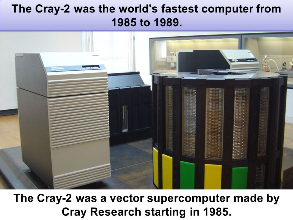 19 The Cray-2 was the world's fastest computer from 1985 to 1989. The Cray-2 was a vector supercomputer made by Cray Research starting in 1985.