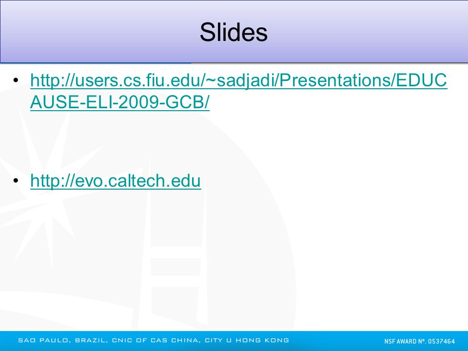 Slides http://users.cs.fiu.edu/~sadjadi/Presentations/EDUC AUSE-ELI-2009-GCB/http://users.cs.fiu.edu/~sadjadi/Presentations/EDUC AUSE-ELI-2009-GCB/ http://evo.caltech.edu