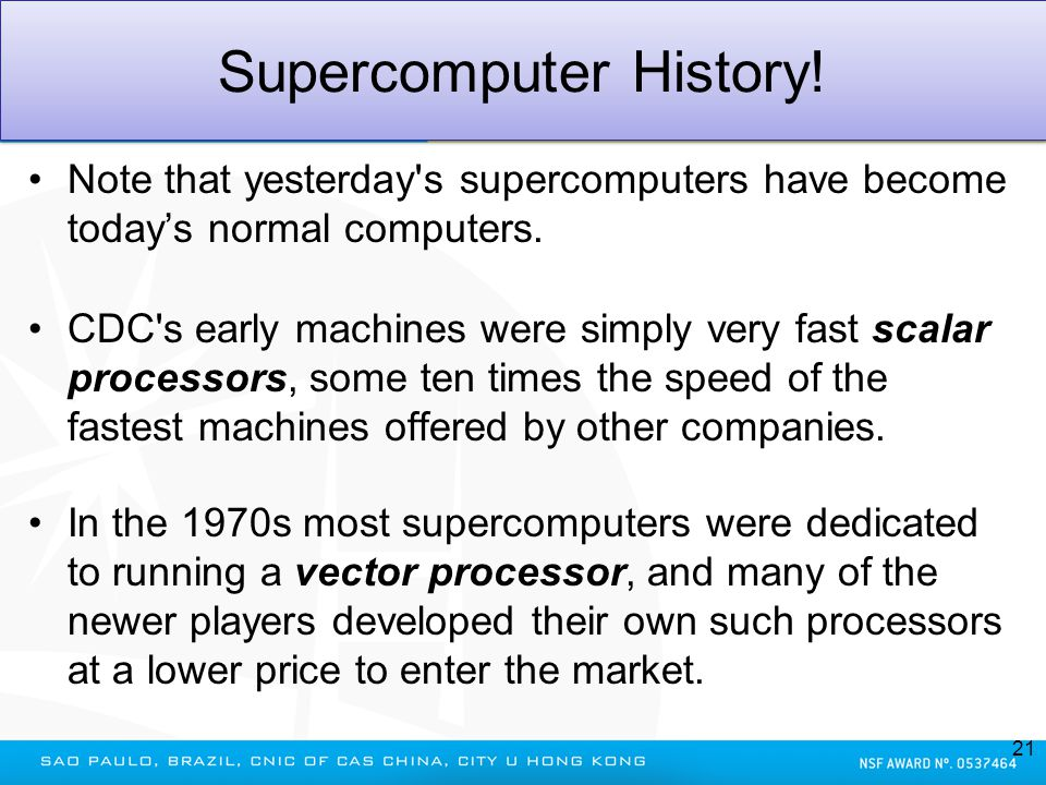 Supercomputer History! Note that yesterday's supercomputers have become todays normal computers. CDC's early machines were simply very fast scalar pro