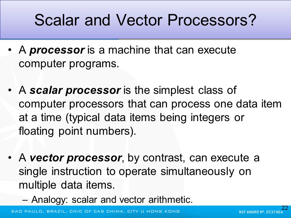 Scalar and Vector Processors? A processor is a machine that can execute computer programs. A scalar processor is the simplest class of computer proces