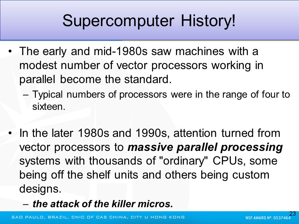 Supercomputer History! The early and mid-1980s saw machines with a modest number of vector processors working in parallel become the standard. –Typica