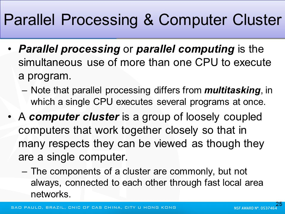 Parallel Processing & Computer Cluster Parallel processing or parallel computing is the simultaneous use of more than one CPU to execute a program. –N