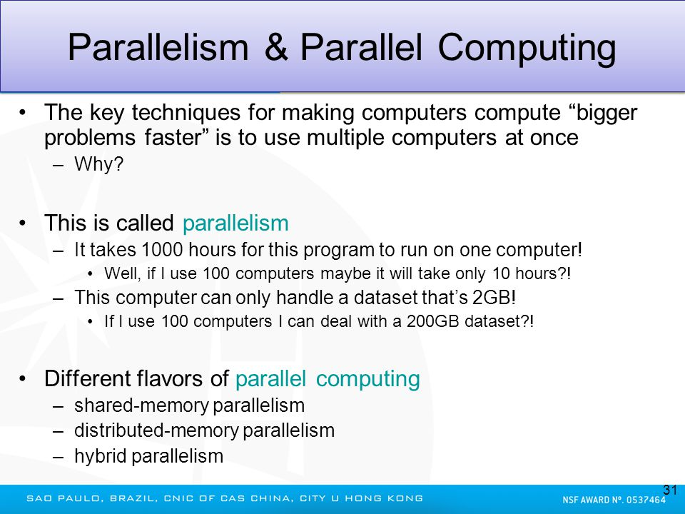 Parallelism & Parallel Computing The key techniques for making computers compute bigger problems faster is to use multiple computers at once –Why? Thi