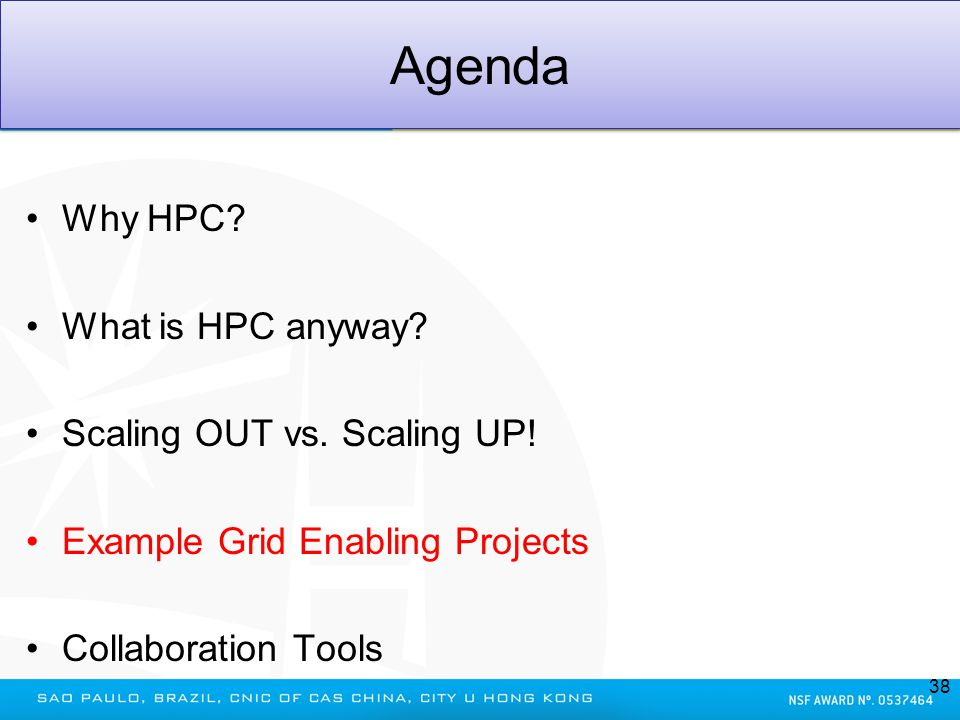 Agenda Why HPC? What is HPC anyway? Scaling OUT vs. Scaling UP! Example Grid Enabling Projects Collaboration Tools 38