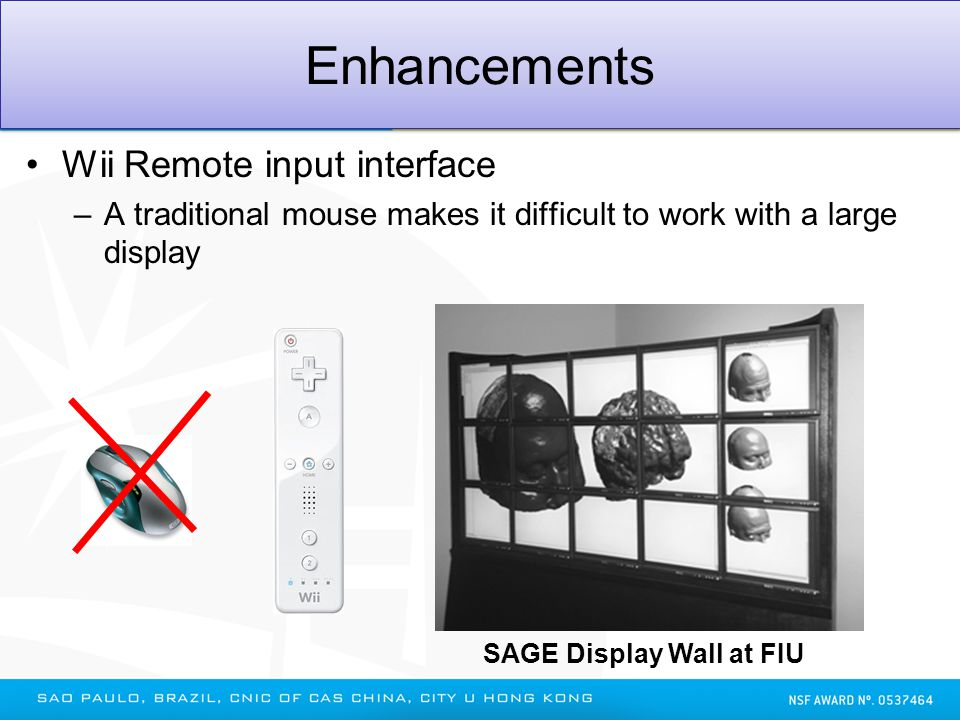Enhancements to SAGE (cont.) Enhancements Wii Remote input interface –A traditional mouse makes it difficult to work with a large display SAGE Display
