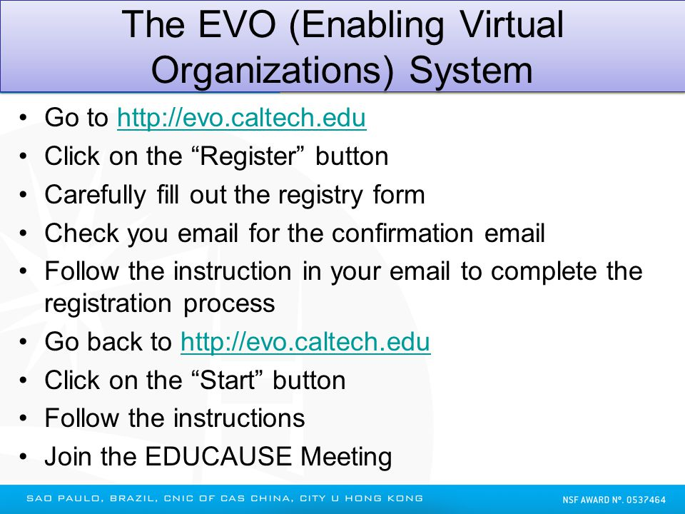The EVO (Enabling Virtual Organizations) System Go to http://evo.caltech.eduhttp://evo.caltech.edu Click on the Register button Carefully fill out the