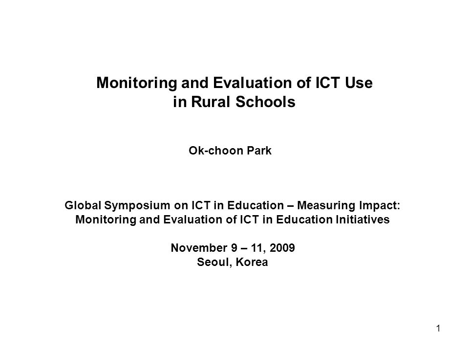 Monitoring and Evaluation of ICT Use in Rural Schools Ok-choon Park Global Symposium on ICT in Education – Measuring Impact: Monitoring and Evaluation of ICT in Education Initiatives November 9 – 11, 2009 Seoul, Korea 1
