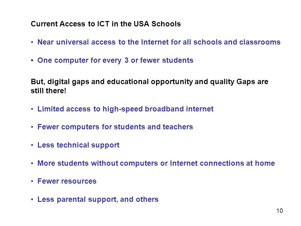 Current Access to ICT in the USA Schools Near universal access to the Internet for all schools and classrooms One computer for every 3 or fewer studen
