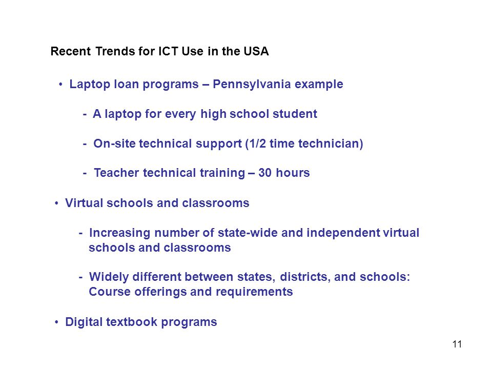 Laptop loan programs – Pennsylvania example - A laptop for every high school student - On-site technical support (1/2 time technician) - Teacher technical training – 30 hours Recent Trends for ICT Use in the USA 11 Virtual schools and classrooms - Increasing number of state-wide and independent virtual schools and classrooms - Widely different between states, districts, and schools: Course offerings and requirements Digital textbook programs