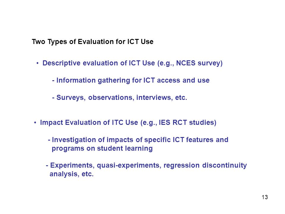 Two Types of Evaluation for ICT Use Descriptive evaluation of ICT Use (e.g., NCES survey) - Information gathering for ICT access and use - Surveys, observations, interviews, etc.