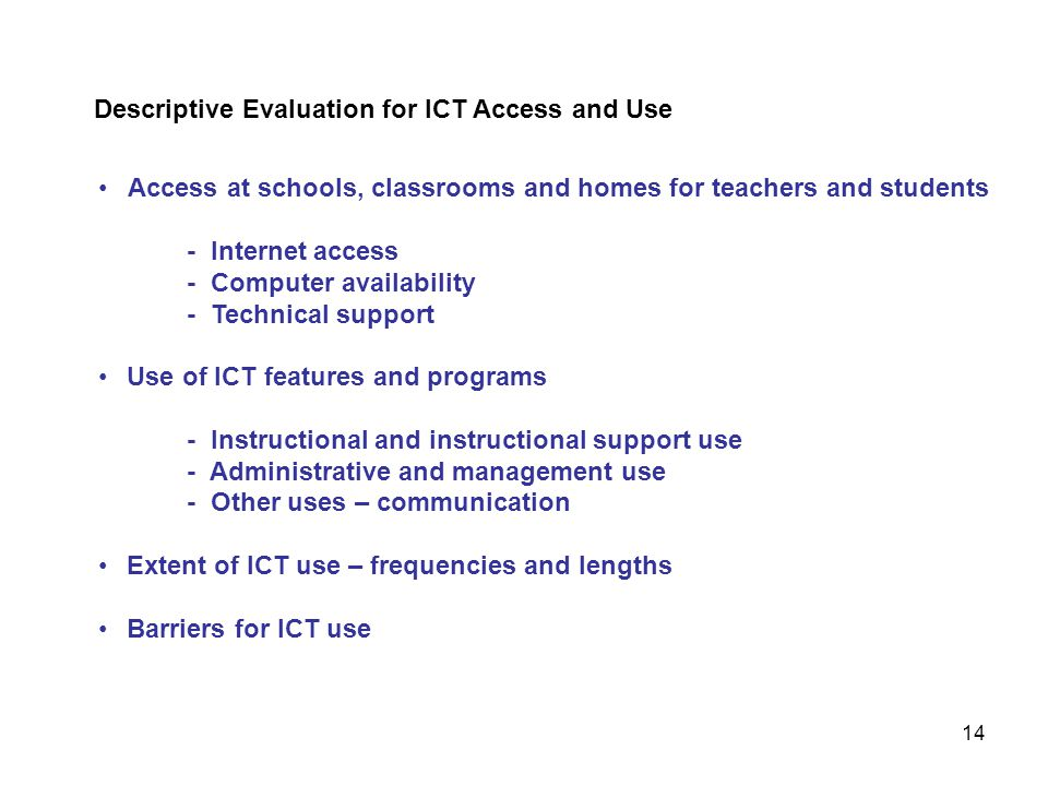 Access at schools, classrooms and homes for teachers and students - Internet access - Computer availability - Technical support Use of ICT features and programs - Instructional and instructional support use - Administrative and management use - Other uses – communication Extent of ICT use – frequencies and lengths Barriers for ICT use Descriptive Evaluation for ICT Access and Use 14