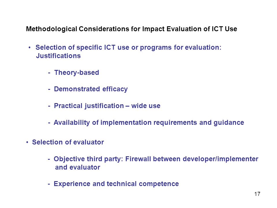Selection of specific ICT use or programs for evaluation: Justifications - Theory-based - Demonstrated efficacy - Practical justification – wide use - Availability of implementation requirements and guidance Methodological Considerations for Impact Evaluation of ICT Use 17 Selection of evaluator - Objective third party: Firewall between developer/implementer and evaluator - Experience and technical competence