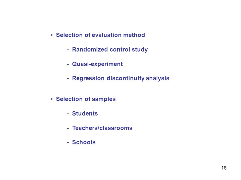 Selection of evaluation method - Randomized control study - Quasi-experiment - Regression discontinuity analysis 18 Selection of samples - Students - Teachers/classrooms - Schools