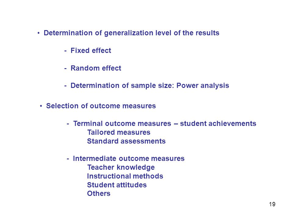 Determination of generalization level of the results - Fixed effect - Random effect - Determination of sample size: Power analysis 19 Selection of outcome measures - Terminal outcome measures – student achievements Tailored measures Standard assessments - Intermediate outcome measures Teacher knowledge Instructional methods Student attitudes Others