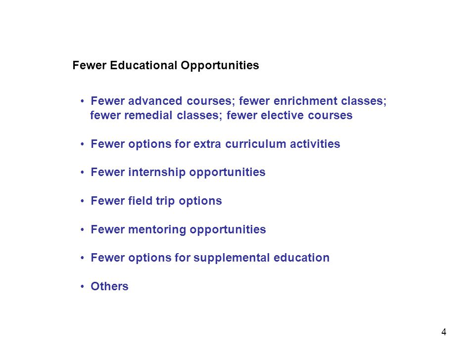 Fewer Educational Opportunities Fewer advanced courses; fewer enrichment classes; fewer remedial classes; fewer elective courses Fewer options for ext