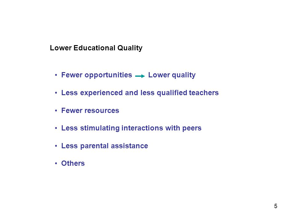 Lower Educational Quality Fewer opportunities Lower quality Less experienced and less qualified teachers Fewer resources Less stimulating interactions