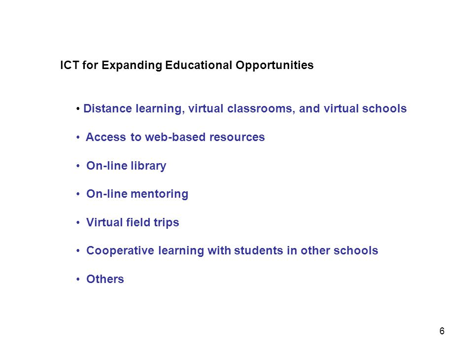 ICT for Expanding Educational Opportunities Distance learning, virtual classrooms, and virtual schools Access to web-based resources On-line library O