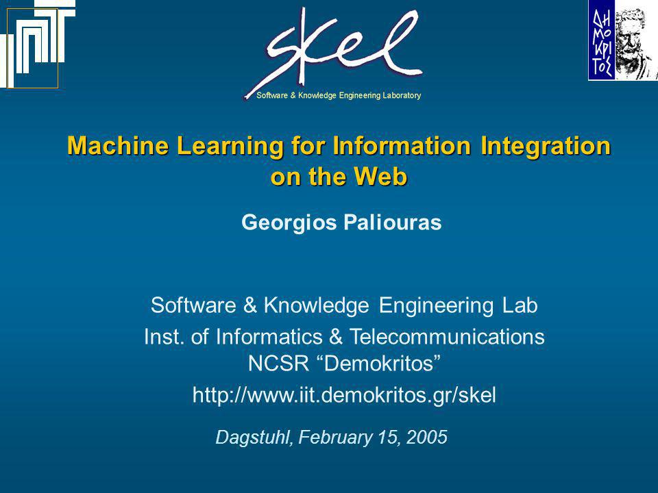 Dagstuhl 15/2/2005 Machine Learning for Information Integration 2 SKEL Introduction Areas of research activity: –Information gathering (retrieval, crawling, spidering) –Information filtering (text and multimedia classification) –Information extraction (named entity recognition and classification, role identification, wrappers, grammar and lexicon learning) –Personalization (user stereotypes and communities) SKELs research objective: innovative knowledge technologies for reducing the information overload on the Web